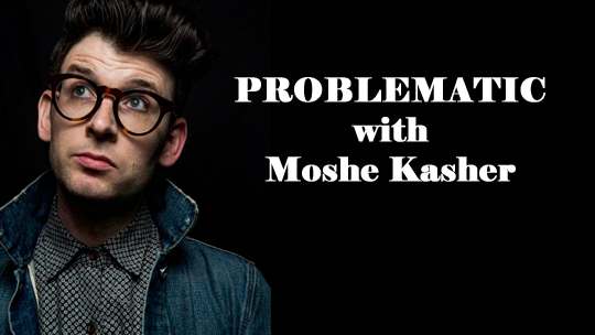 PROBLEMATIC with Moshe Kasher